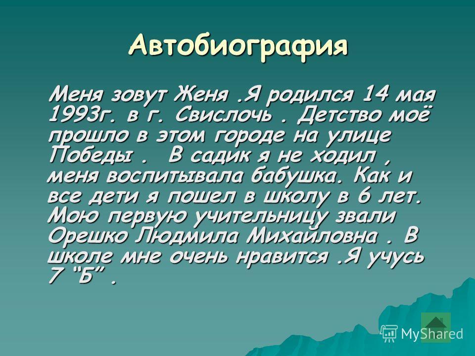 Автобиография Меня зовут Женя.Я родился 14 мая 1993г. в г. Свислочь. Детство моё прошло в этом городе на улице Победы. В садик я не ходил, меня воспитывала бабушка. Как и все дети я пошел в школу в 6 лет. Мою первую учительницу звали Орешко Людмила М