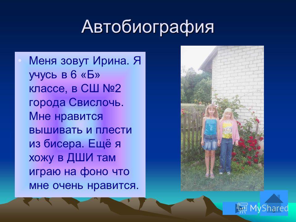 Автобиография Меня зовут Ирина. Я учусь в 6 «Б» классе, в СШ 2 города Свислочь. Мне нравится вышивать и плести из бисера. Ещё я хожу в ДШИ там играю на фоно что мне очень нравится.