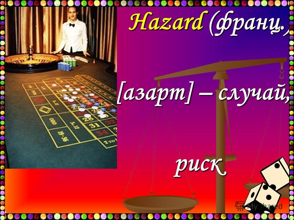 Hazard (франц.) Hazard (франц.) [азарт] – случай, [азарт] – случай,риск