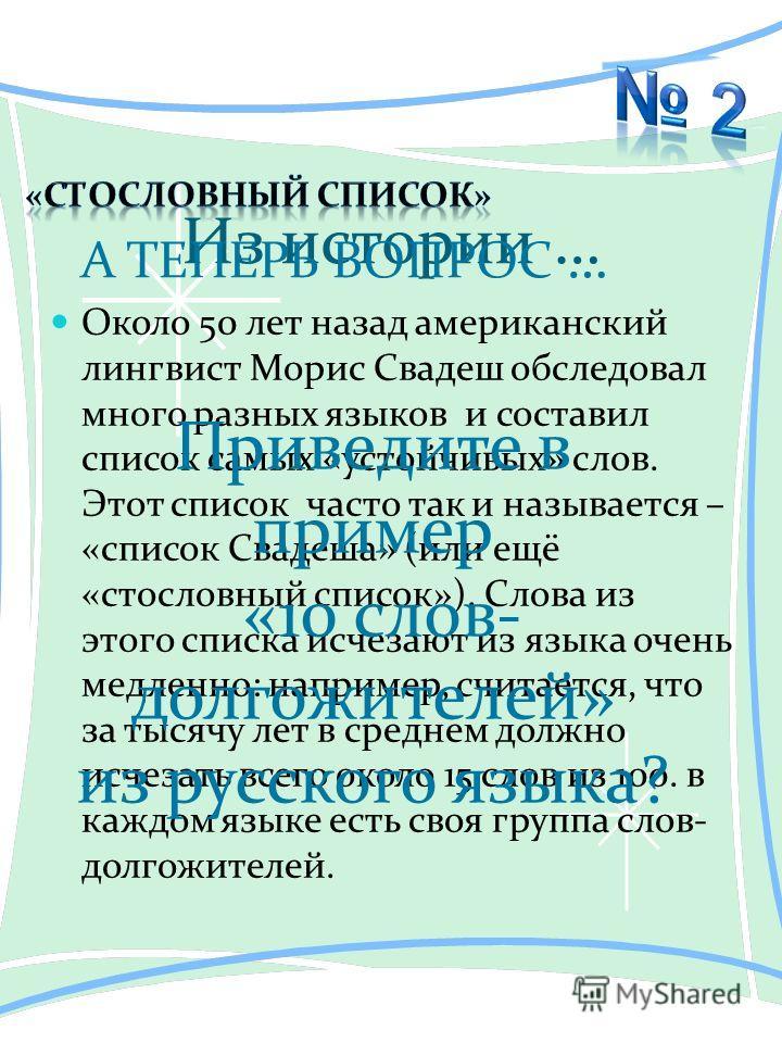 Из истории … Около 50 лет назад американский лингвист Морис Свадеш обследовал много разных языков и составил список самых «устойчивых» слов. Этот список часто так и называется – «список Свадеша» (или ещё «стословный список»). Слова из этого списка ис