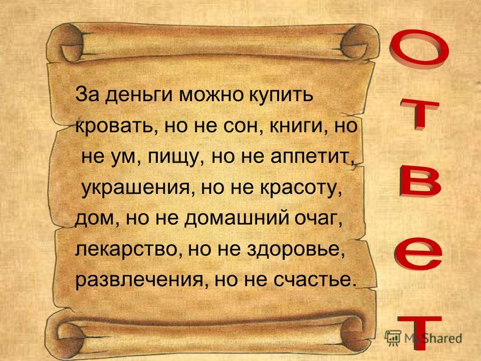 За деньги можно купить кровать, но не сон, книги, но не ум, пищу, но не аппетит, украшения, но не красоту, дом, но не домашний очаг, лекарство, но не здоровье, развлечения, но не счастье.