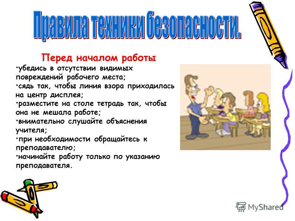 Перед началом работы убедись в отсутствии видимых повреждений рабочего места; сядь так, чтобы линия взора приходилась на центр дисплея; разместите на столе тетрадь так, чтобы она не мешала работе; внимательно слушайте объяснения учителя; при необходи