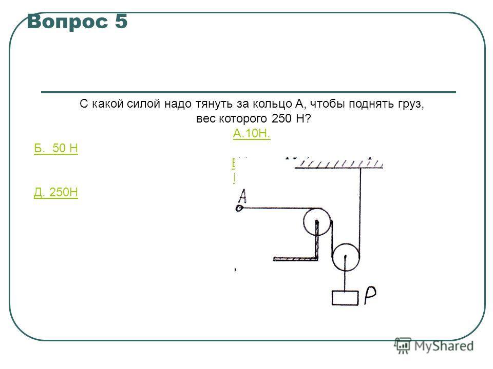 Вопрос 5 С какой силой надо тянуть за кольцо А, чтобы поднять груз, вес которого 250 Н? A.10Н. Б. 50 Н B.100Н Г.125Н Д. 250Н