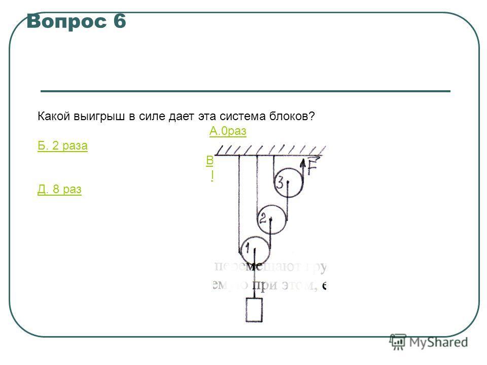 Вопрос 6 Какой выигрыш в силе дает эта система блоков? A.0раз Б. 2 раза B.4раза Г.6раз Д. 8 раз