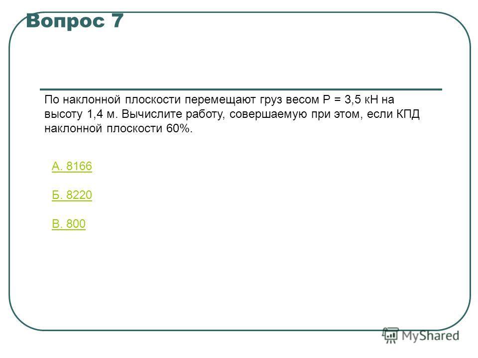 Вопрос 7 По наклонной плоскости перемещают груз весом Р = 3,5 кН на высоту 1,4 м. Вычислите работу, совершаемую при этом, если КПД наклонной плоскости 60%. А. 8166 Б. 8220 В. 800
