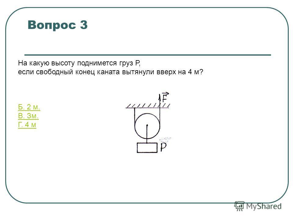 Вопрос 3 На какую высоту поднимется груз Р, если свободный конец каната вытянули вверх на 4 м? A.1м. Б. 2 м. B. Зм. Г. 4 м