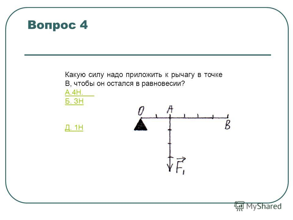 Вопрос 4 Какую силу надо приложить к рычагу в точке В, чтобы он остался в равновесии? A.4Н. Б. ЗН B.2,6Н Г.1,3Н Д. 1Н