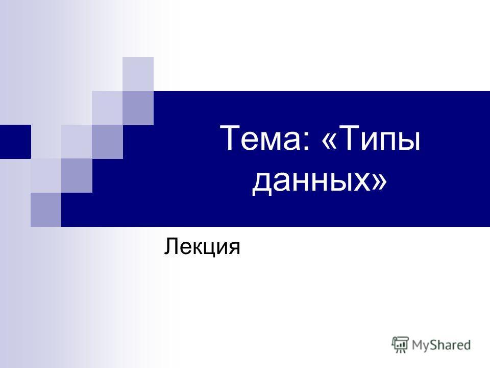 Тема: «Типы данных» Лекция