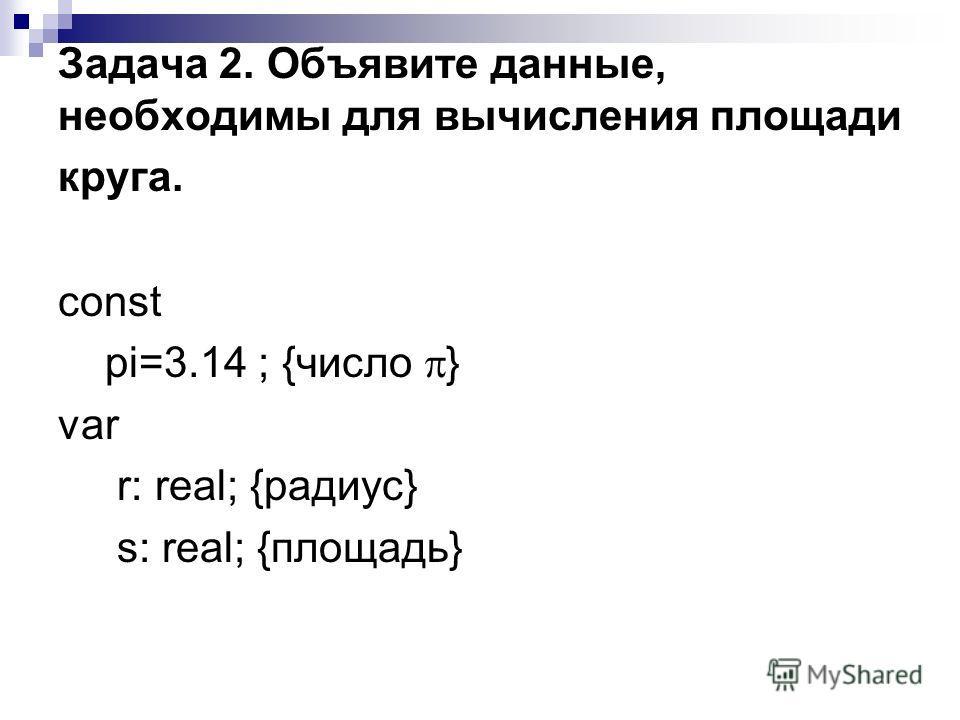 Задача 2. Объявите данные, необходимы для вычисления площади круга. const pi=3.14 ; {число } var r: real; {радиус} s: real; {площадь}