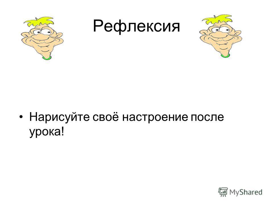 Рефлексия Нарисуйте своё настроение после урока!