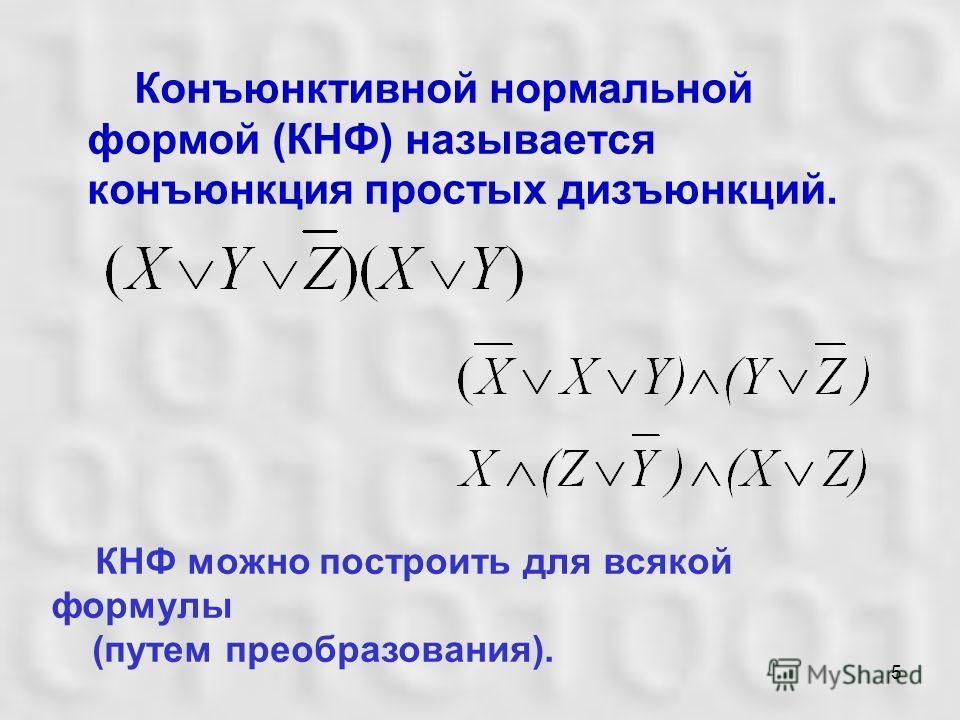 5 Конъюнктивной нормальной формой (КНФ) называется конъюнкция простых дизъюнкций. КНФ можно построить для всякой формулы (путем преобразования).