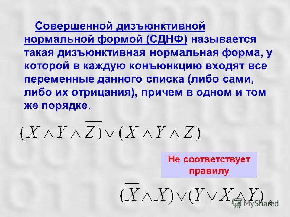 8 Совершенной дизъюнктивной нормальной формой (СДНФ) называется такая дизъюнктивная нормальная форма, у которой в каждую конъюнкцию входят все переменные данного списка (либо сами, либо их отрицания), причем в одном и том же порядке. Не соответствует