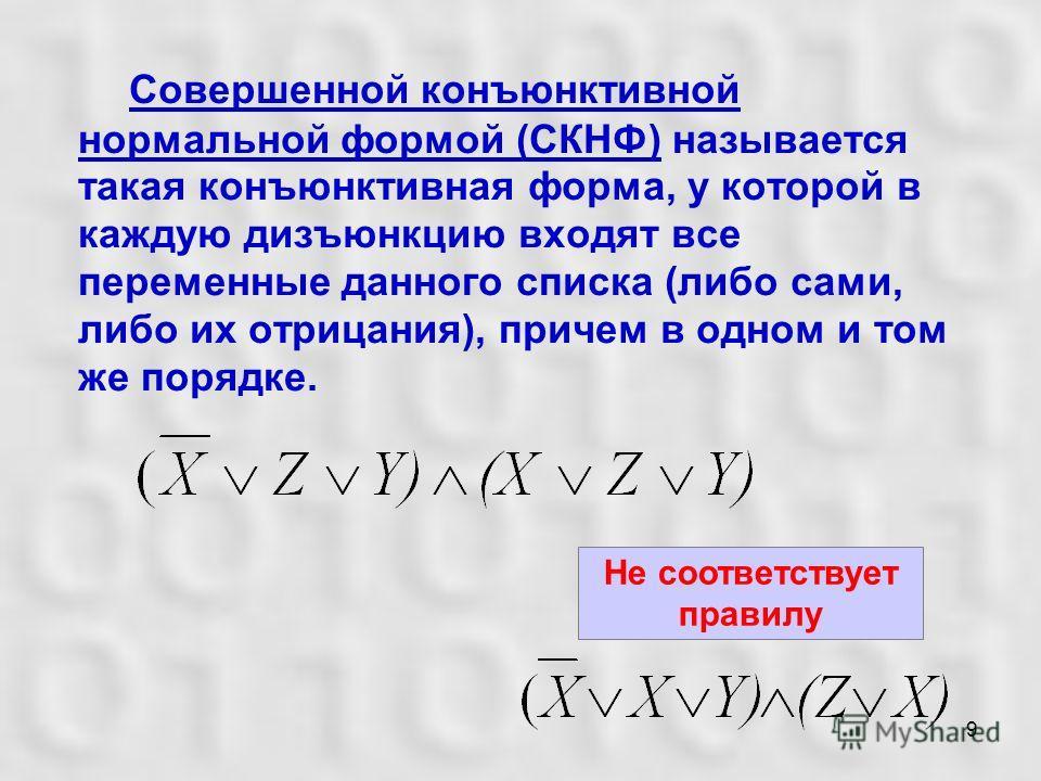 9 Совершенной конъюнктивной нормальной формой (СКНФ) называется такая конъюнктивная форма, у которой в каждую дизъюнкцию входят все переменные данного списка (либо сами, либо их отрицания), причем в одном и том же порядке. Не соответствует правилу