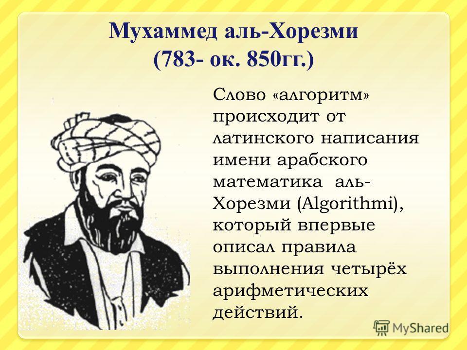 Мухаммед аль - Хорезми (783- ок. 850 гг.) Слово «алгоритм» происходит от латинского написания имени арабского математика аль- Хорезми (Algorithmi), который впервые описал правила выполнения четырёх арифметических действий.