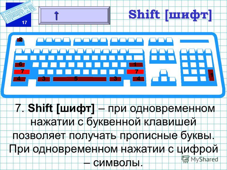 17 Shift [шифт] 7. Shift [шифт] – при одновременном нажатии с буквенной клавишей позволяет получать прописные буквы. При одновременном нажатии с цифрой – символы. 1 1 2 3 3 4 45 6 7 7