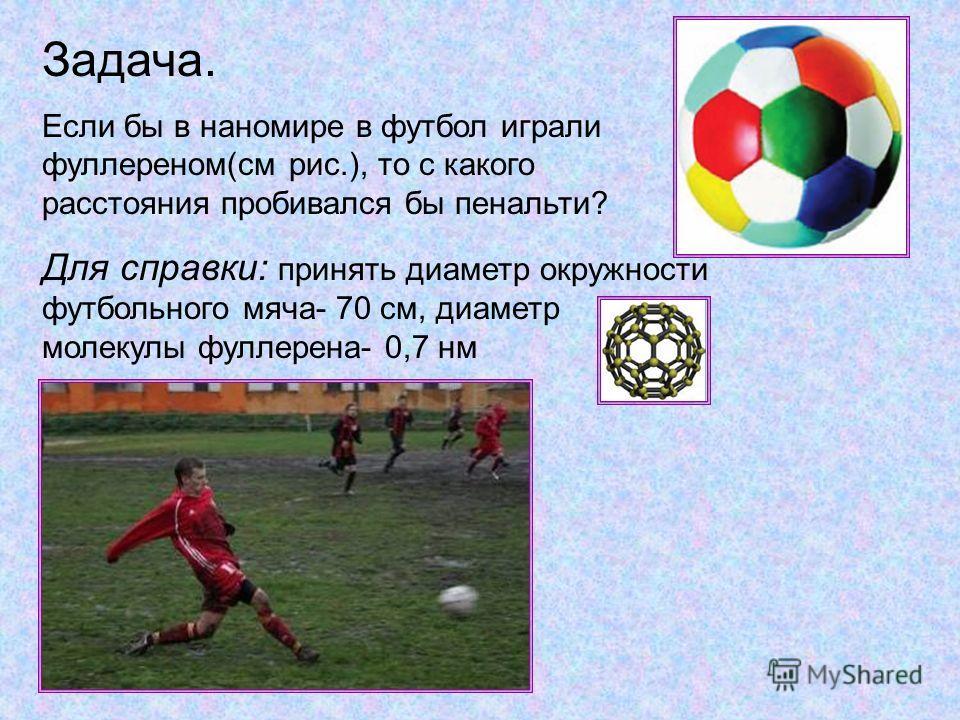 Задача. Если бы в наномире в футбол играли фуллереном(см рис.), то с какого расстояния пробивался бы пенальти? Для справки: принять диаметр окружности футбольного мяча- 70 см, диаметр молекулы фуллерена- 0,7 нм