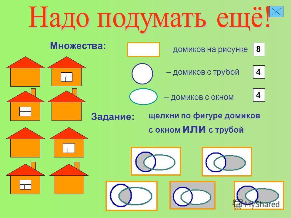– домиков на рисунке Множества: 8 – домиков с трубой 4 – домиков с окном 4 Задание: щелкни по фигуре домиков с окном или с трубой