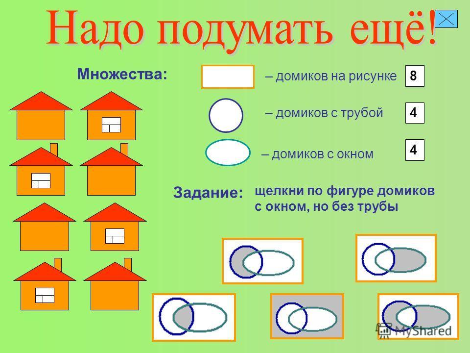 – домиков на рисунке Множества: 8 – домиков с трубой 4 – домиков с окном 4 Задание: щелкни по фигуре домиков с окном, но без трубы