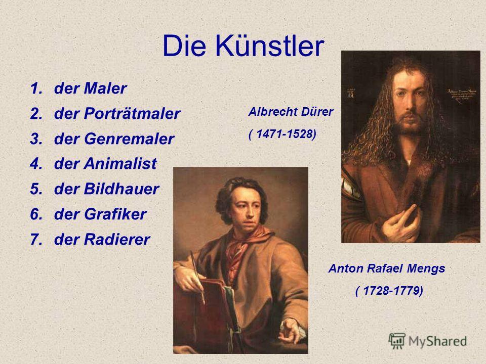 Die Künstler 1.der Maler 2.der Porträtmaler 3.der Genremaler 4.der Animalist 5.der Bildhauer 6.der Grafiker 7.der Radierer Albrecht Dürer ( 1471-1528) Anton Rafael Mengs ( 1728-1779)