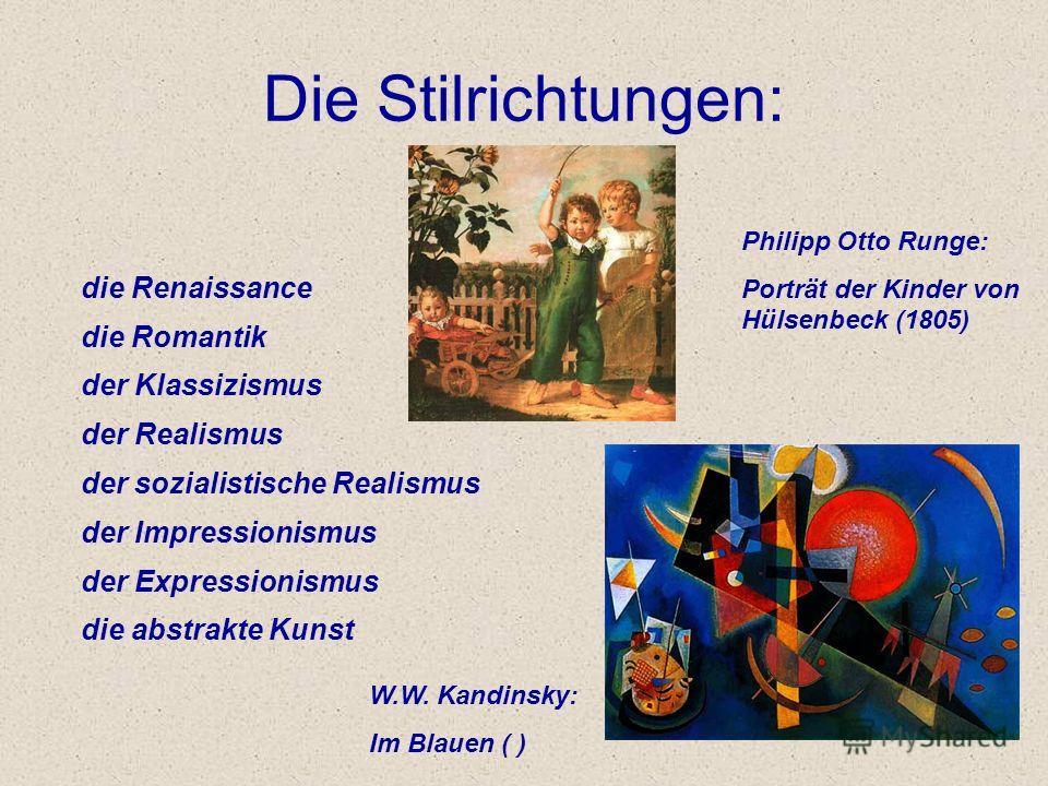 Die Stilrichtungen: die Renaissance die Romantik der Klassizismus der Realismus der sozialistische Realismus der Impressionismus der Expressionismus die abstrakte Kunst Philipp Otto Runge: Porträt der Kinder von Hülsenbeck (1805) W.W. Kandinsky: Im B