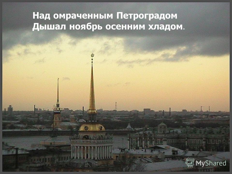 Над омраченным Петроградом Дышал ноябрь осенним хладом.