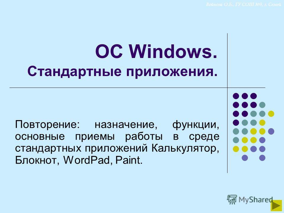 Войнова О.Б., ГУ СОШ 9, г. Семей ОС Windows. Стандартные приложения. Повторение: назначение, функции, основные приемы работы в среде стандартных приложений Калькулятор, Блокнот, WordPad, Paint.