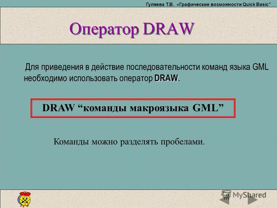 Гуляева Т.В. «Графические возможности Quick Basic Оператор DRAW DRAW Для приведения в действие последовательности команд языка GML необходимо использовать оператор DRAW. DRAW команды макроязыка GML Команды можно разделять пробелами.