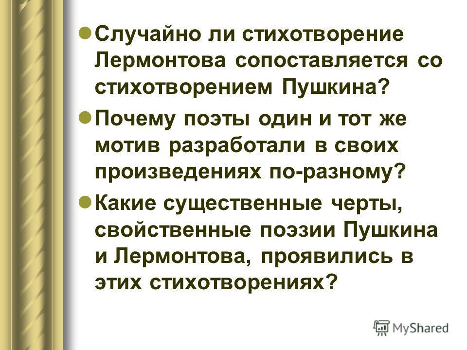 Случайно ли стихотворение Лермонтова сопоставляется со стихотворением Пушкина? Почему поэты один и тот же мотив разработали в своих произведениях по-разному? Какие существенные черты, свойственные поэзии Пушкина и Лермонтова, проявились в этих стихот