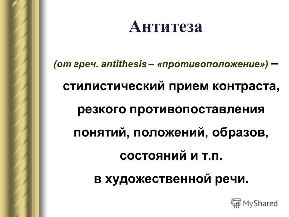 Антитеза (от греч. аntithesis – «противоположение») – стилистический прием контраста, резкого противопоставления понятий, положений, образов, состояний и т.п. в художественной речи.