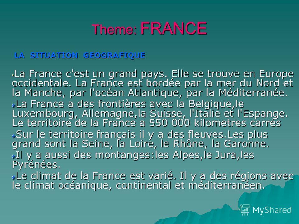 Theme: FRANCE LA SITUATION GЕOGRAFIQUE LA SITUATION GЕOGRAFIQUE La France c'est un grand pays. Elle se trouve en Europe occidentale. La France est bordée par la mer du Nord et la Manche, par l'océan Atlantique, par la Méditerranée. La France c'est un