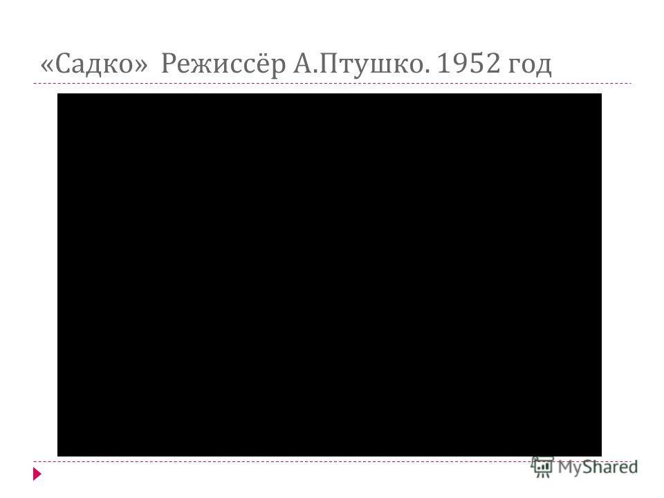 « Садко » Режиссёр А. Птушко. 1952 год