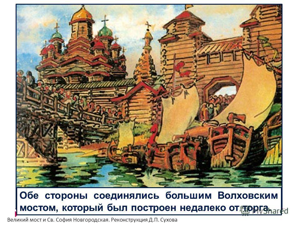 Обе стороны соединялись большим Волховским мостом, который был построен недалеко от торга. Великий мост и Св. София Новгородская. Реконструкция Д.П. Сухова