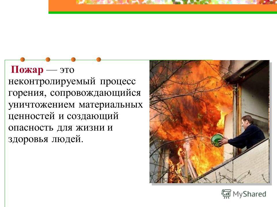 Пожар это неконтролируемый процесс горения, сопровождающийся уничтожением материальных ценностей и создающий опасность для жизни и здоровья людей.