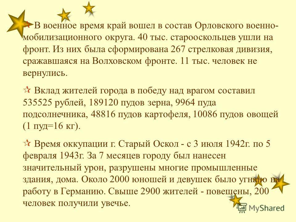 В военное время край вошел в состав Орловского военно- мобилизационного округа. 40 тыс. старооскольцев ушли на фронт. Из них была сформирована 267 стрелковая дивизия, сражавшаяся на Волховском фронте. 11 тыс. человек не вернулись. Вклад жителей город