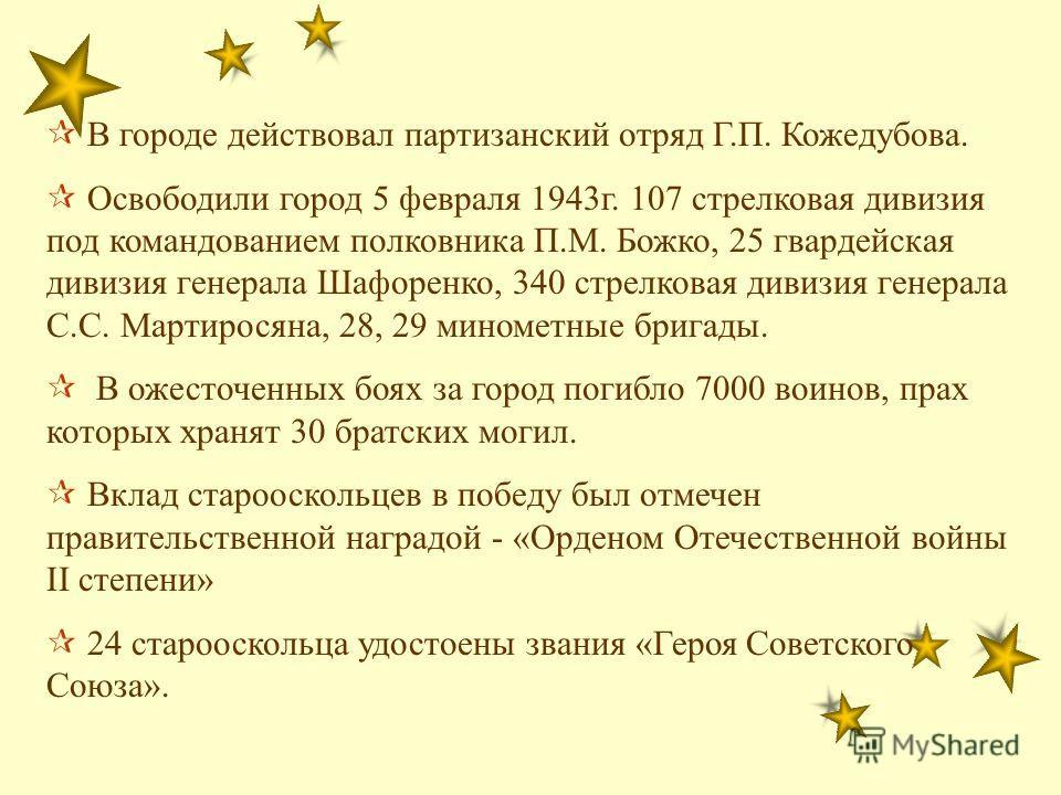 В городе действовал партизанский отряд Г.П. Кожедубова. Освободили город 5 февраля 1943г. 107 стрелковая дивизия под командованием полковника П.М. Божко, 25 гвардейская дивизия генерала Шафоренко, 340 стрелковая дивизия генерала С.С. Мартиросяна, 28,