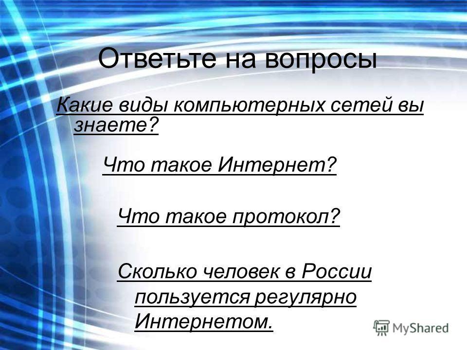 Ответьте на вопросы Какие виды компьютерных сетей вы знаете? Что такое Интернет? Что такое протокол? Сколько человек в России пользуется регулярно Интернетом.