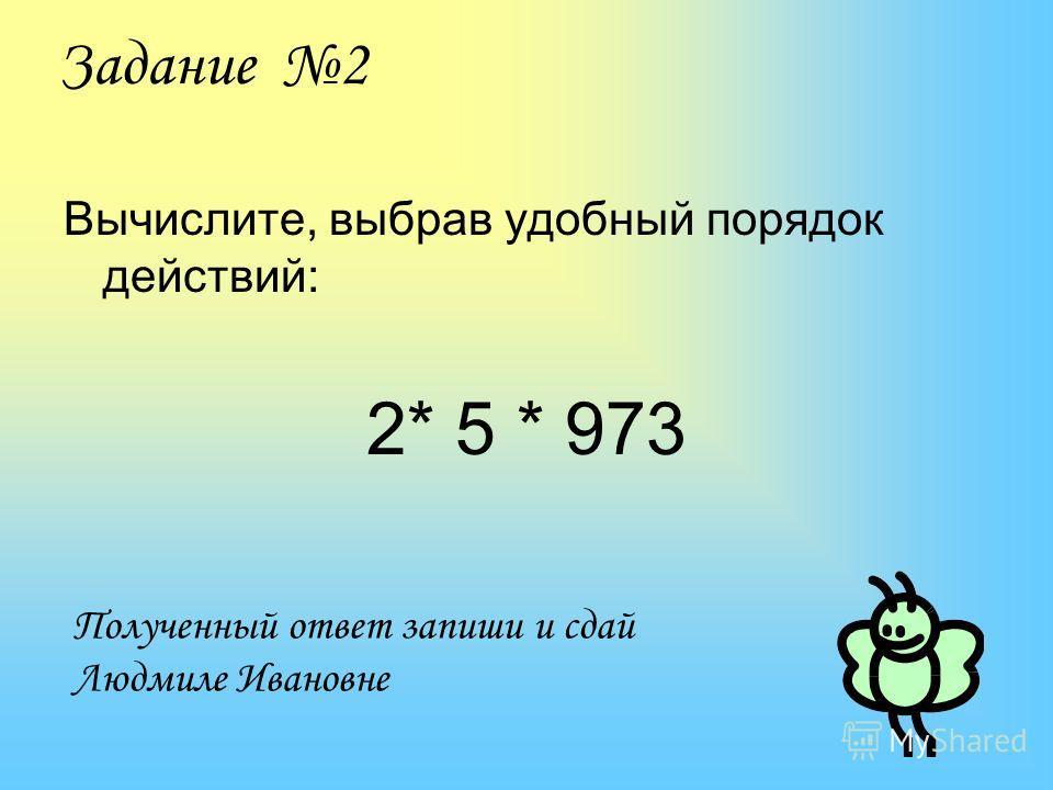 Задание 2 Вычислите, выбрав удобный порядок действий: 2* 5 * 973 Полученный ответ запиши и сдай Людмиле Ивановне