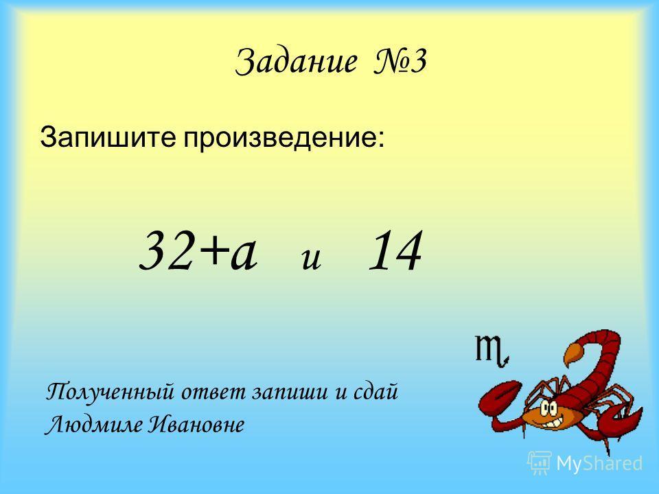 Задание 3 Запишите произведение: 32+а и 14 Полученный ответ запиши и сдай Людмиле Ивановне
