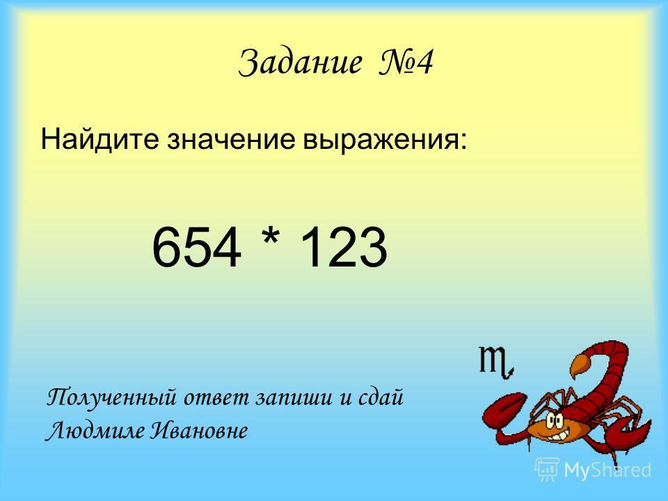 Задание 4 Найдите значение выражения: 654 * 123 Полученный ответ запиши и сдай Людмиле Ивановне