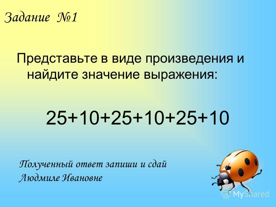 Задание 1 Представьте в виде произведения и найдите значение выражения: 25+10+25+10+25+10 Полученный ответ запиши и сдай Людмиле Ивановне