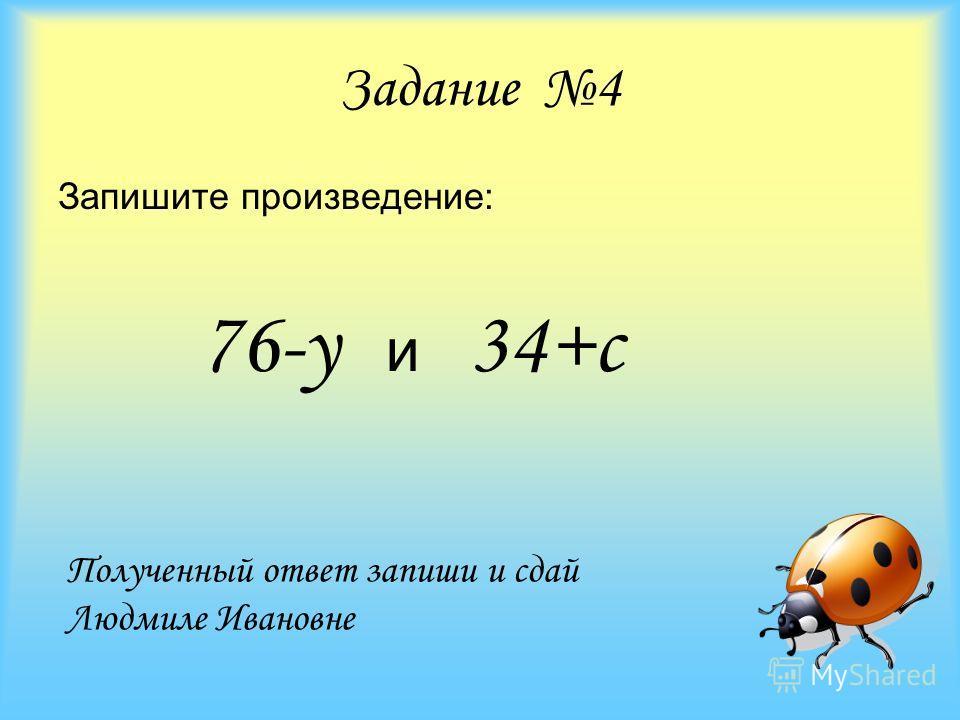 Задание 4 Запишите произведение: 76-у и 34+с Полученный ответ запиши и сдай Людмиле Ивановне