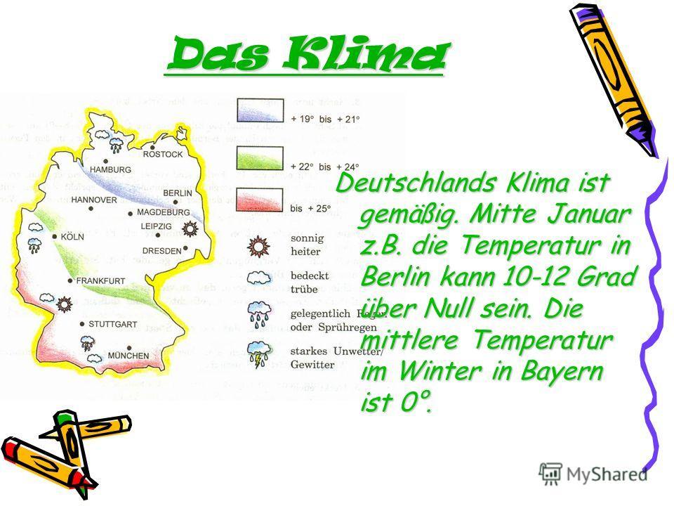 Das Klima Deutschlands Klima ist gemäßig. Mitte Januar z.B. die Temperatur in Berlin kann 10-12 Grad über Null sein. Die mittlere Temperatur im Winter in Bayern ist 0°.