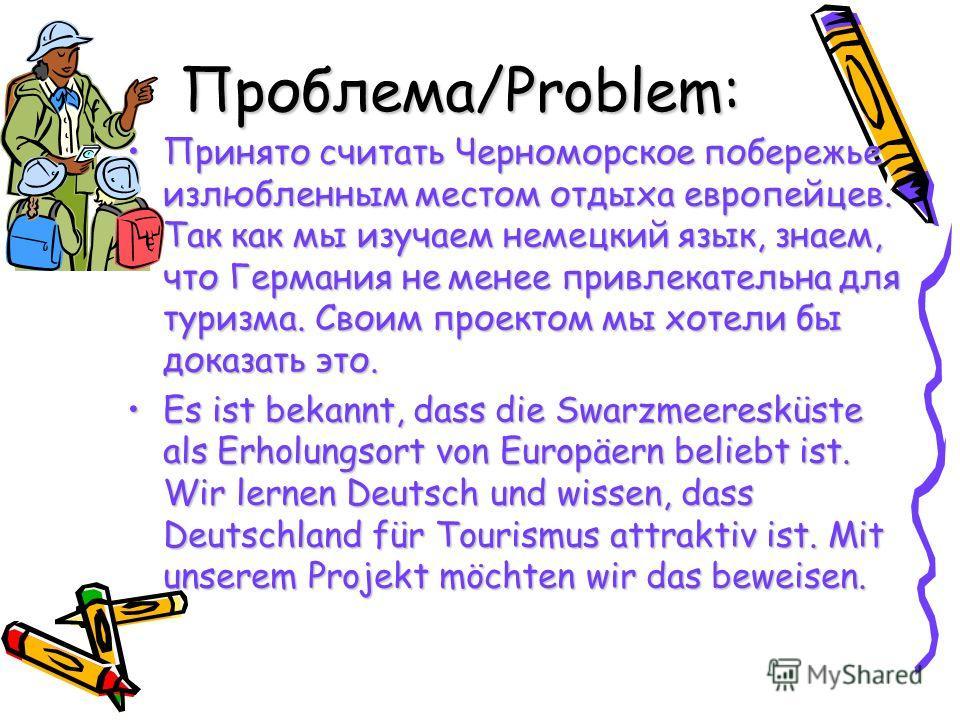 Проблема/Problem: Принято считать Черноморское побережье излюбленным местом отдыха европейцев. Так как мы изучаем немецкий язык, знаем, что Германия не менее привлекательна для туризма. Своим проектом мы хотели бы доказать это. Es ist bekannt, dass d