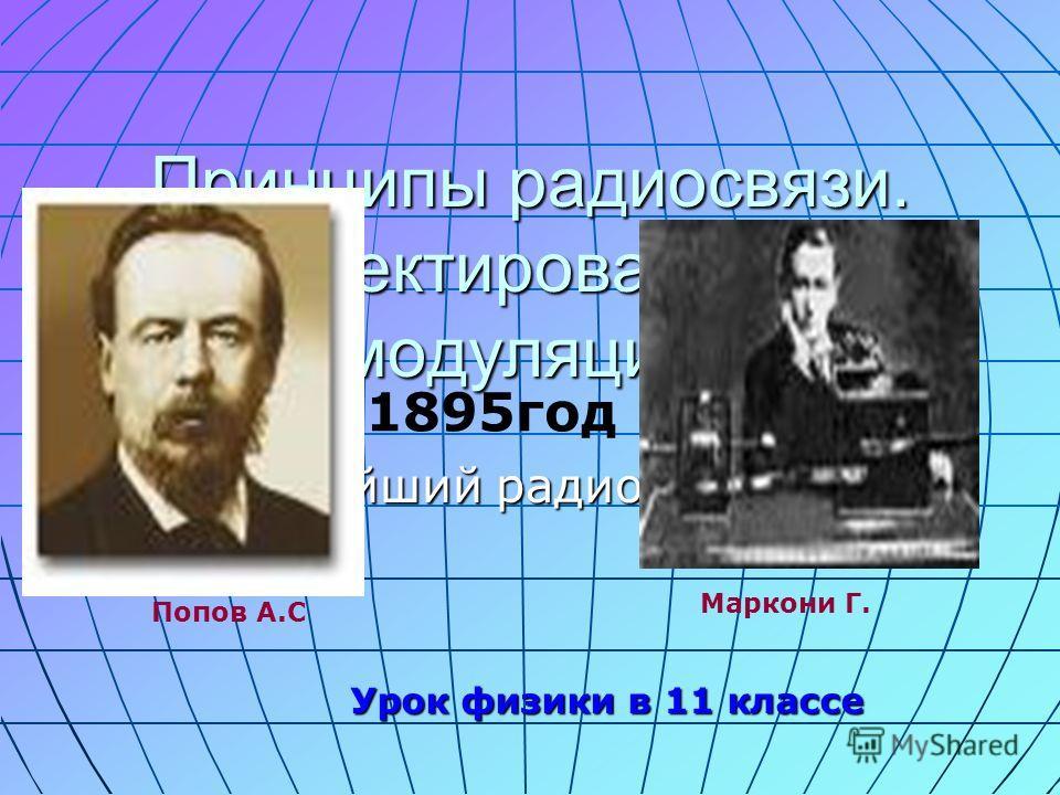 Принципы радиосвязи. Детектирование и модуляция. Простейший радиоприёмник 1895год Попов А.С Маркони Г. Урок физики в 11 классе