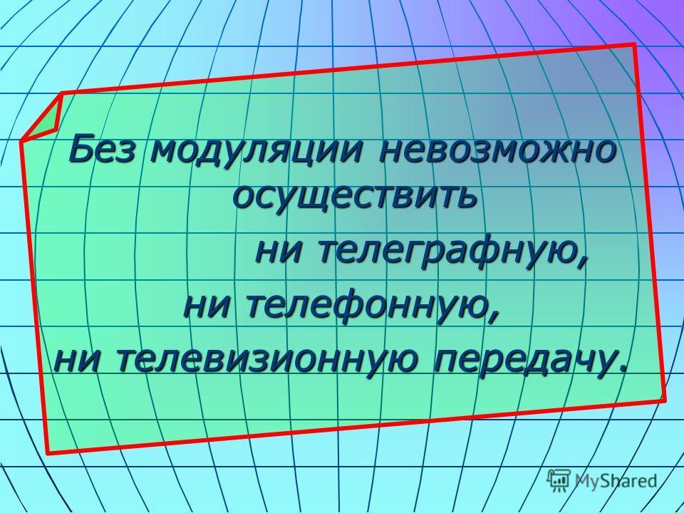 Без модуляции невозможно осуществить ни телеграфную, ни телефонную, ни телевизионную передачу.