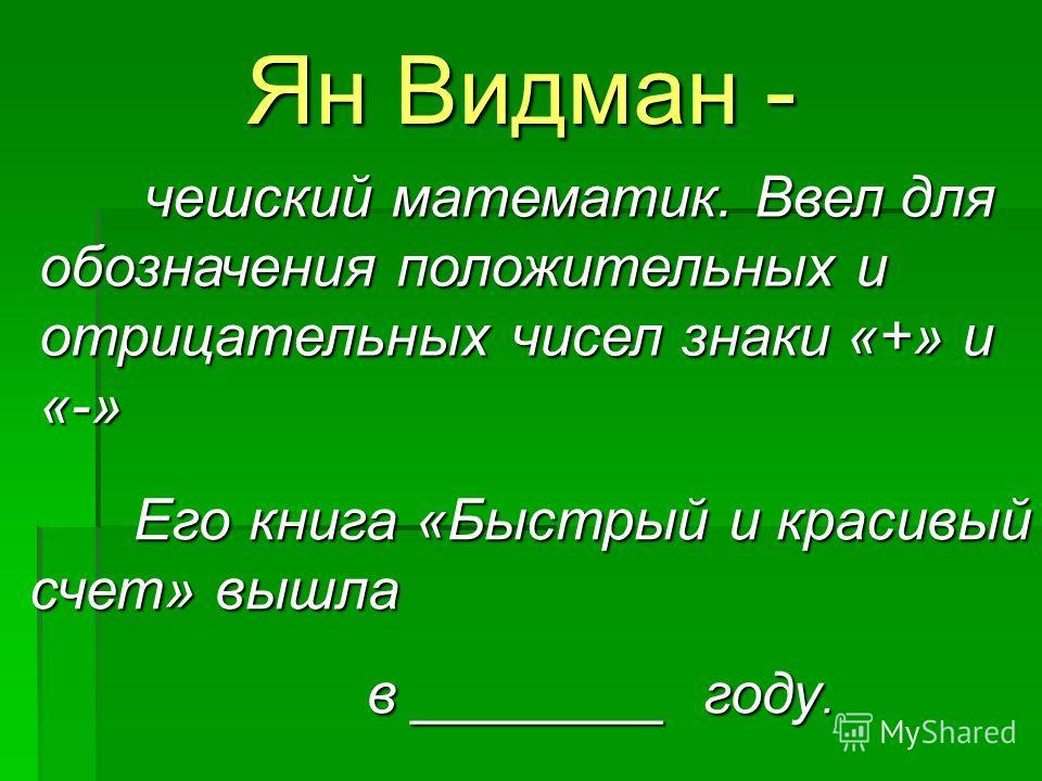 Ян Видман - чешский математик. Ввел для обозначения положительных и отрицательных чисел знаки «+» и «-» Его книга «Быстрый и красивый счет» вышла в ________ году.