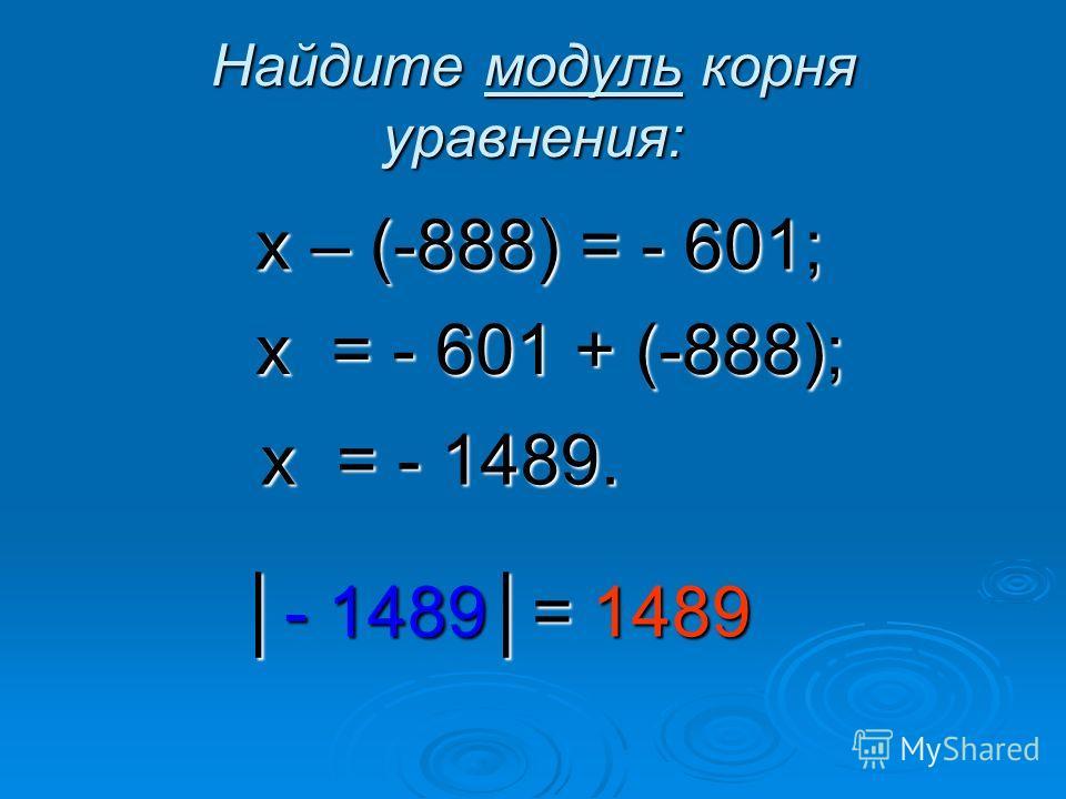 Найдите модуль корня уравнения: х – (-888) = - 601; х = - 601 + (-888); х = - 1489. - 1489= 1489- 1489= 1489