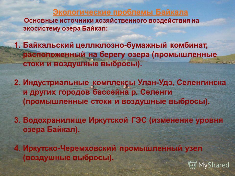 Экологические проблемы Байкала Основные источники хозяйственного воздействия на экосистему озера Байкал: 1.Байкальский целлюлозно-бумажный комбинат, расположенный на берегу озера (промышленные стоки и воздушные выбросы). 2.Индустриальные комплексы Ул