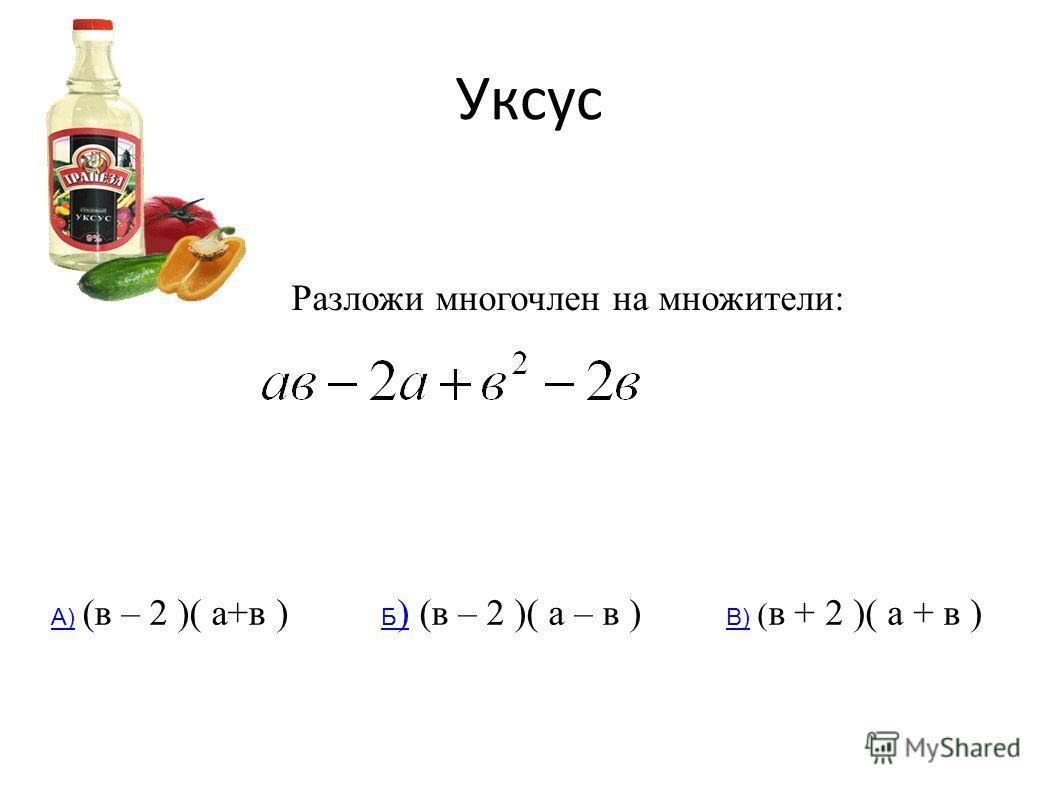 Уксус Разложи многочлен на множители: А)А) (в – 2 )( а+в ) Б )Б ) (в – 2 )( а – в ) В)В) ( в + 2 )( а + в )