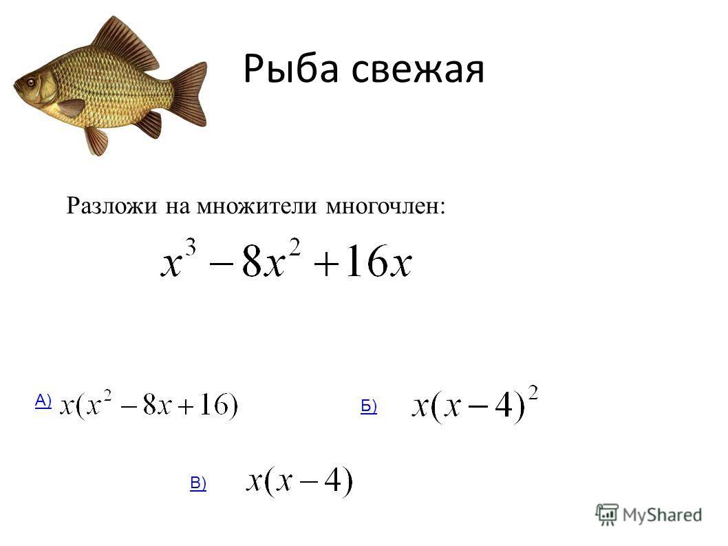 Рыба свежая Разложи на множители многочлен: А) Б) В)
